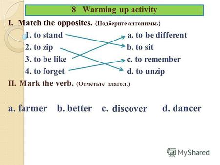 8 Warming up activity I. Match the opposites. (Подберите антонимы.) 1. to stand a. to be different 2. to zip b. to sit 3. to be like c. to remember 4.