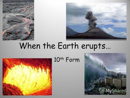 When the Earth erupts… 10 th Form. Match the description of a disaster and its name: 1.It lifted a car at about 10 feet off the ground and then we saw.