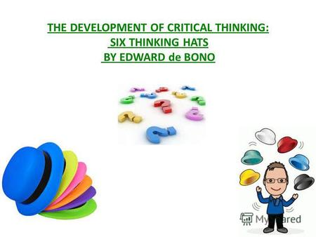 THE DEVELOPMENT OF CRITICAL THINKING: SIX THINKING HATS BY EDWARD de BONO.