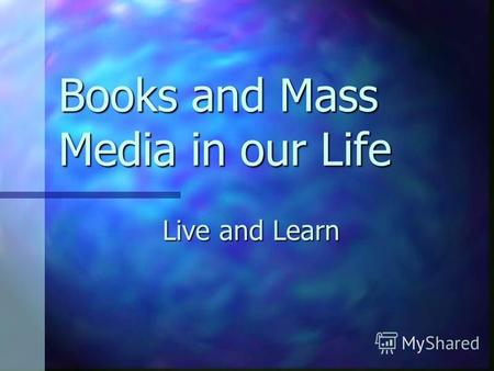 Books and Mass Media in our Life Live and Learn Books Books and friends should be few but good. Books and friends should be few but good. Wear the old.