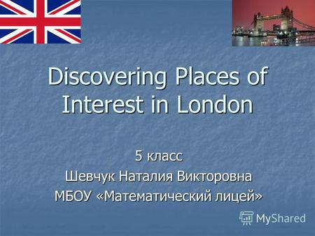Discovering Places of Interest in London 5 класс Шевчук Наталия Викторовна МБОУ «Математический лицей»