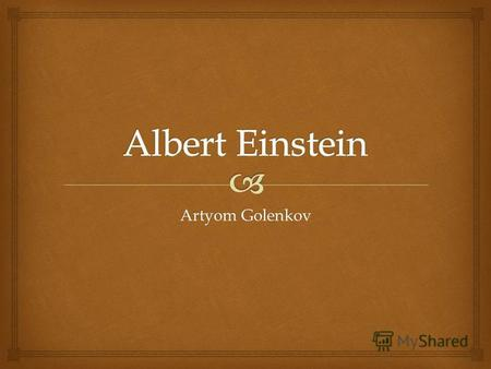 Artyom Golenkov. Albert Einstein 14 March 1879 – 18 April 1955) was a German-born theoretical physicist who developed the general theory of relativity,