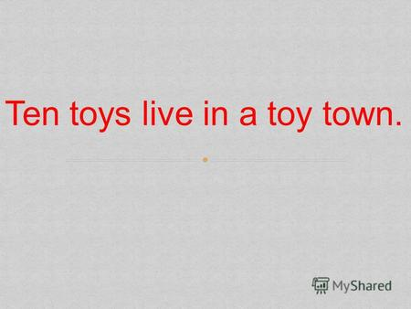 Ten toys live in a toy town.. НЕОПРЕДЕЛЕННЫЙ a/an ОПРЕДЕЛЕННЫЙ the.