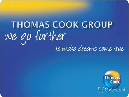 Thomas Cook Group plc британская туристическая компания. Штаб - квартира расположена в Лондоне. Образована 19 июня 2007 года в результате слияния компаний.