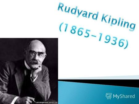 He was born on December, 30th 1865 in Bombay (India). Joseph Rudyard Kipling- was The English writer, the poet and the short-story writer. He died in.