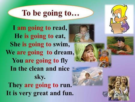 I am going to read, He is going to eat, She is going to swim, We are going to dream, You are going to fly In the clean and nice sky. They are going to.