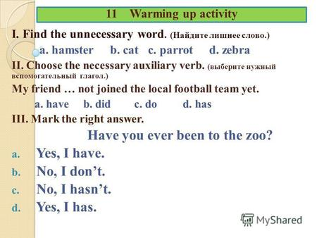 11 Warming up activity I. Find the unnecessary word. (Найдите лишнее слово.) a. hamster b. cat c. parrot d. zebra II. Choose the necessary auxiliary verb.