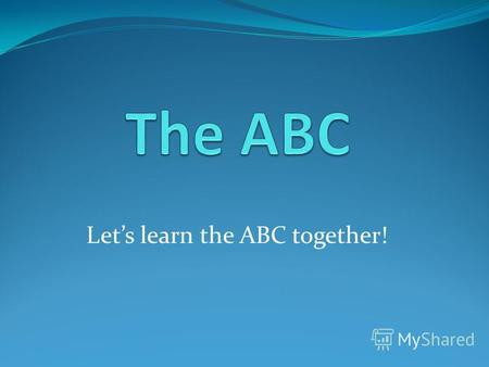 Lets learn the ABC together!. the ABC AaBbCcDdEeFf GgHhIiJjKkLl MmNnOoPpQqRr SsTtUuVvWwXx YyZz.