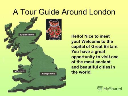 A Tour Guide Around London Hello! Nice to meet you! Welcome to the capital of Great Britain. You have a great opportunity to visit one of the most ancient.