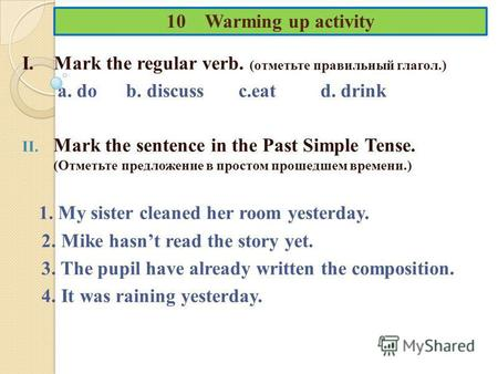 10 Warming up activity I. Mark the regular verb. (отметьте правильный глагол.) a. do b. discuss c.eat d. drink II. Mark the sentence in the Past Simple.