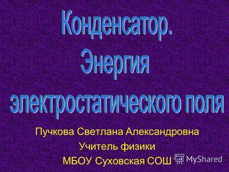 Пучкова Светлана Александровна Учитель физики МБОУ Суховская СОШ.