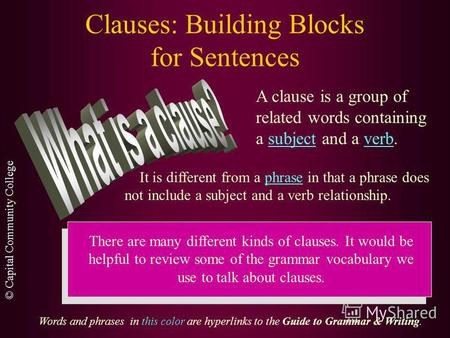 © Capital Community College Clauses: Building Blocks for Sentences A clause is a group of related words containing a subject and a verb. It is different.