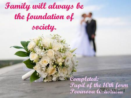 Family will always be the foundation of society. C ompleted: Pupil of the 10th form Povarova Anastasia.