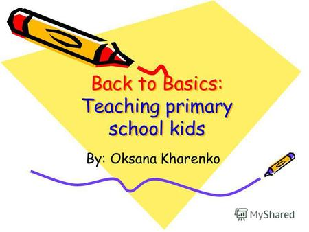 Back to Basics: Teaching primary school kids By: Oksana Kharenko.