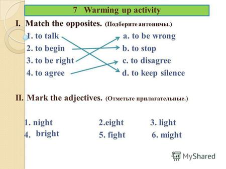 7 Warming up activity I. Match the opposites. (Подберите антонимы.) 1. to talk a. to be wrong 2. to begin b. to stop 3. to be right c. to disagree 4. to.
