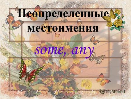 Неопределенные местоимения some, any. I don`t want any. Have you any s ? There are no any s in the shop.