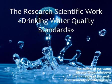 The Research Scientific Work «Drinking Water Quality Standards» The author of the work: Alyona Tomashentseva The manager of the work: Inna Gennadyevna.