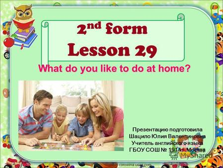2 nd form Lesson 29 Презентацию подготовила Шацило Юлия Валентиновна Учитель английского языка ГБОУ СОШ 1914 г.Москва corowina.ucoz.com What do you like.