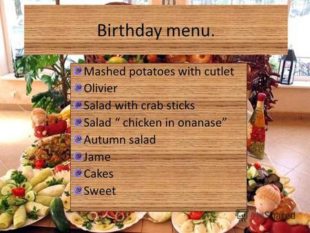 Birthday menu. Mashed potatoes with cutlet Olivier Salad with crab sticks Salad chicken in onanase Autumn salad Jame Cakes Sweet.