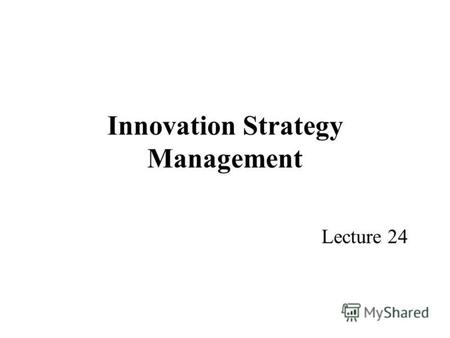 Innovation Strategy Management Lecture 24. Programme Part 1 – The basis of Innovation Part 2 – Innovation and New Product Development Part 3 – Innovation.