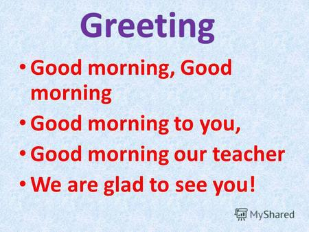 Good morning, Good morning Good morning to you, Good morning our teacher We are glad to see you!