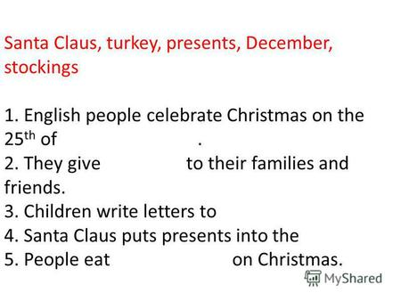 Santa Claus, turkey, presents, December, stockings 1. English people celebrate Christmas on the 25 th of. 2. They give to their families and friends. 3.