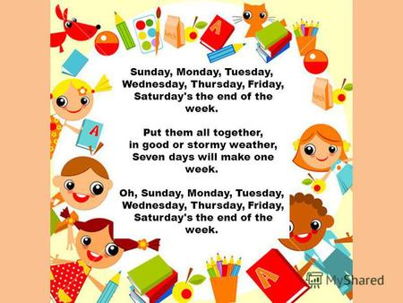 Sunday, Monday, Tuesday, Wednesday, Thursday, Friday, Saturday's the end of the week. Put them all together, in good or stormy weather, Seven days will.