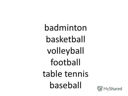 Badminton basketball volleyball football table tennis baseball.