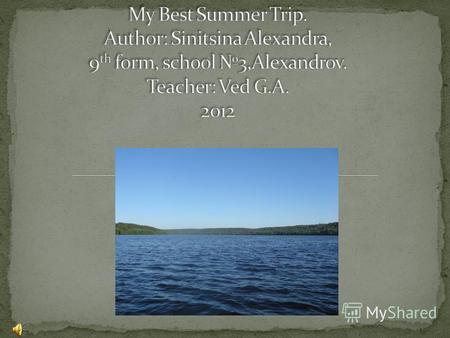 My name is Alexandra. Every summer I and my family go somewhere to travel. This summer we went to my mothers home town of Privolzhsk. It was an amazing.