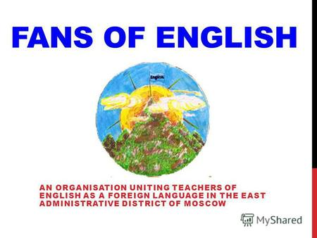 FANS OF ENGLISH AN ORGANISATION UNITING TEACHERS OF ENGLISH AS A FOREIGN LANGUAGE IN THE EAST ADMINISTRATIVE DISTRICT OF MOSCOW.