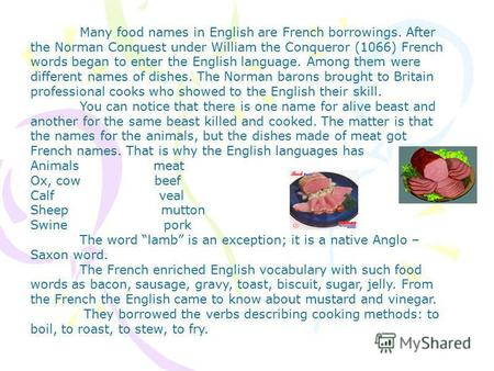 Many food names in English are French borrowings. After the Norman Conquest under William the Conqueror (1066) French words began to enter the English.
