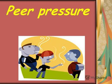 Peer pressure. Aim: to provide practice in making up dialogues and speaking on the topic Peer pressure. Objective: by the end of the lesson the students.