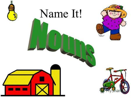 Name It! What is a noun? A noun is a person, place, thing, or idea. Person:Place:Thing: Idea: cowboy church beachball justice.