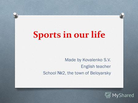Sports in our life Made by Kovalenko S.V. English teacher School 2, the town of Beloyarsky.