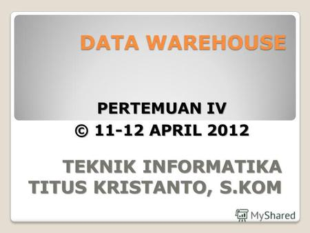 DATA WAREHOUSE TEKNIK INFORMATIKA TITUS KRISTANTO, S.KOM PERTEMUAN IV © 11-12 APRIL 2012.