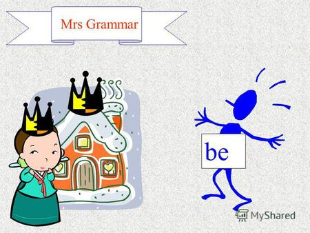 Mrs Grammar be. I heshe it we you they Mrs Grammar.