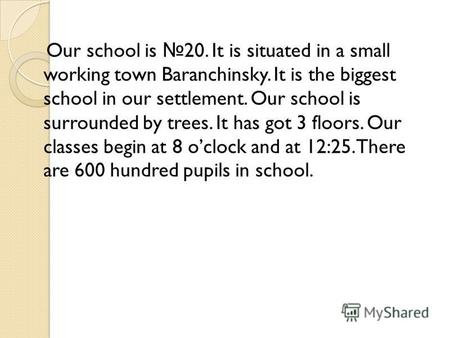 Our school is 20. It is situated in a small working town Baranchinsky. It is the biggest school in our settlement. Our school is surrounded by trees. It.