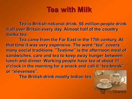 Tea with Milk Tea is British national drink. 56 million people drink it all over Britain every day. Almost half of the country dunks tea. Tea came from.