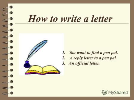 How to write a letter 1.You want to find a pen pal. 2. A reply letter to a pen pal. 3.An official letter.