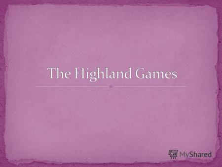 Many highland games take place all over Scotland every year. The most famous meeting is in Braemar, a small village in the Scottish Highlands. The games.