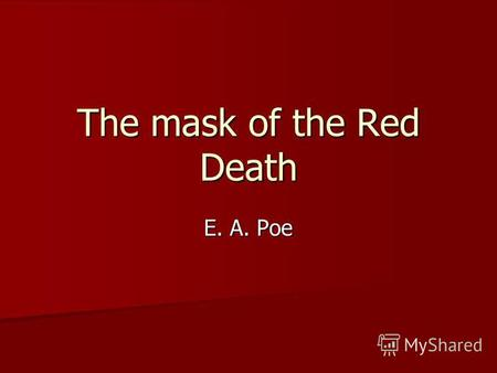The mask of the Red Death E. A. Poe. The Red Death had long been feeding on the country. No sickness had ever been so deadly – so great a killer – or.