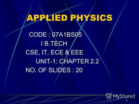 1 APPLIED PHYSICS CODE : 07A1BS05 I B.TECH CSE, IT, ECE & EEE UNIT-1: CHAPTER 2.2 NO. OF SLIDES : 20.