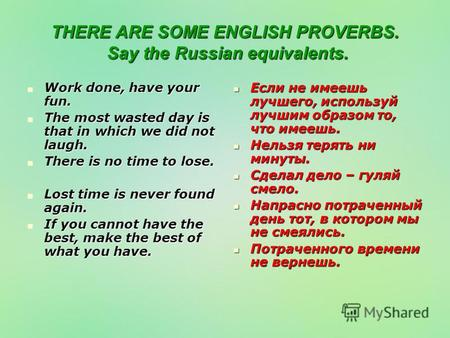THERE ARE SOME ENGLISH PROVERBS. Say the Russian equivalents. Work done, have your fun. Work done, have your fun. The most wasted day is that in which.