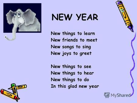 NEW YEAR New things to learn New friends to meet New songs to sing New joys to greet New things to see New things to hear New things to do In this glad.