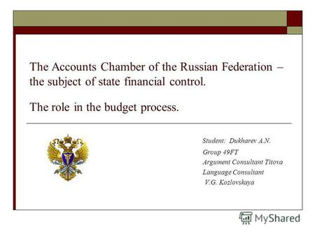 The Accounts Chamber of the Russian Federation – the subject of state financial control. The role in the budget process. Student: Dukharev A.N. Group 49FT.