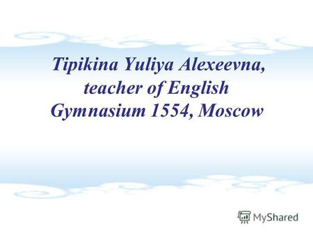 Tipikina Yuliya Alexeevna, teacher of English Gymnasium 1554, Moscow.