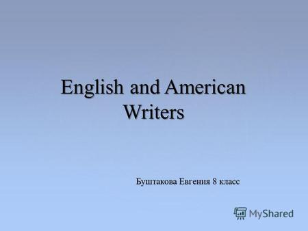 Буштакова Евгения 8 класс English and American Writers.