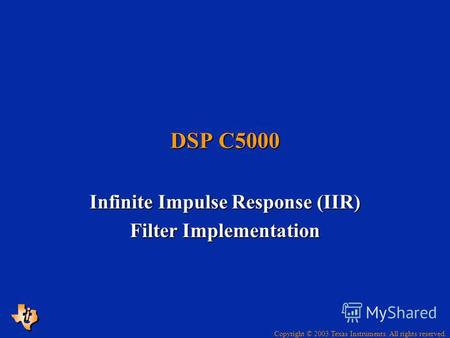 Copyright © 2003 Texas Instruments. All rights reserved. DSP C5000 Infinite Impulse Response (IIR) Filter Implementation.