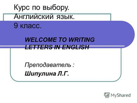 WELCOME TO WRITING LETTERS IN ENGLISH Преподаватель : Шипулина Л.Г. Курс по выбору. Английский язык. 9 класс.