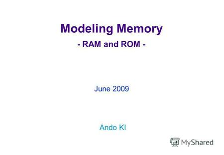 Modeling Memory - RAM and ROM - Ando KI June 2009.